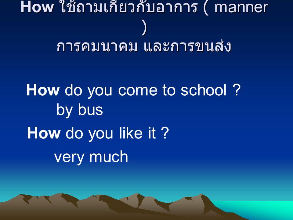 How ใช้ถามเกี่ยวกับอาการ ( manner ) การคมนาคม และการขนส่ง How do you come to school .
