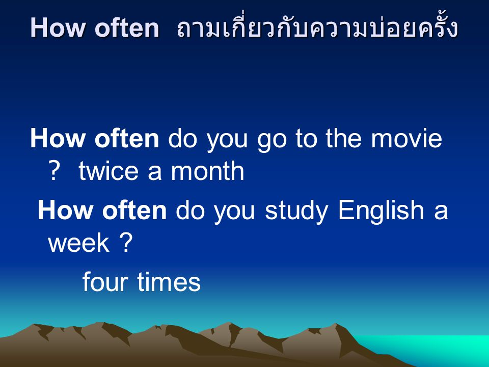 How often ถามเกี่ยวกับความบ่อยครั้ง How often do you go to the movie twice a month How often do you study English a week .