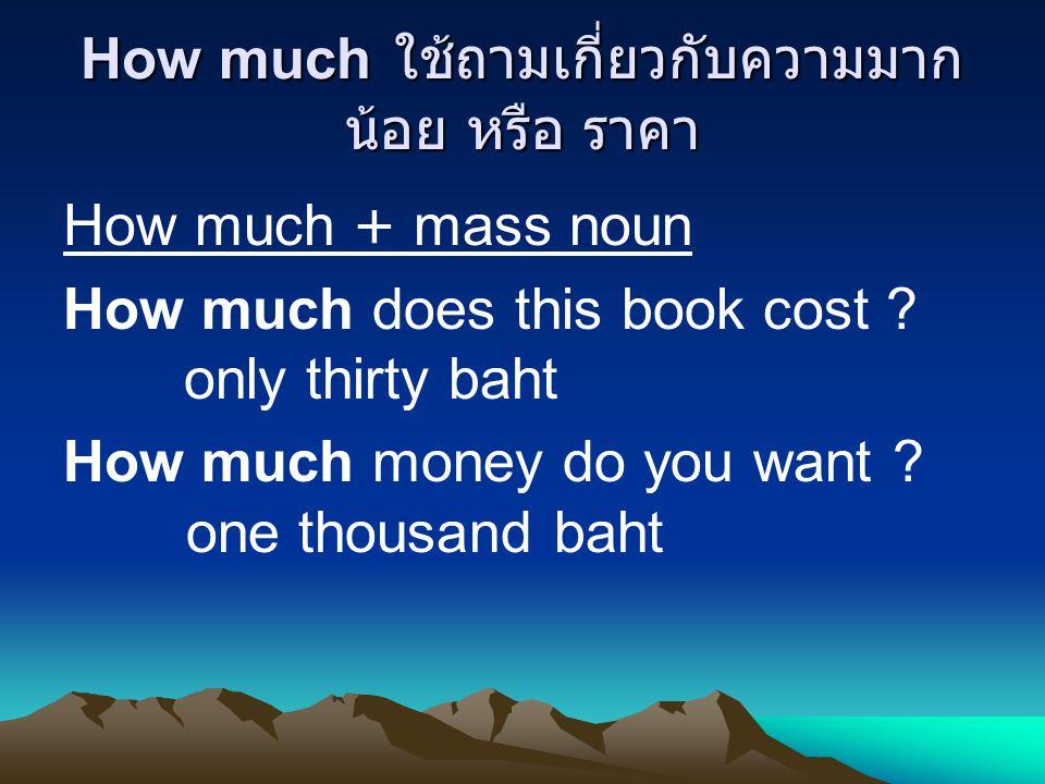 How much ใช้ถามเกี่ยวกับความมาก น้อย หรือ ราคา How much + mass noun How much does this book cost .