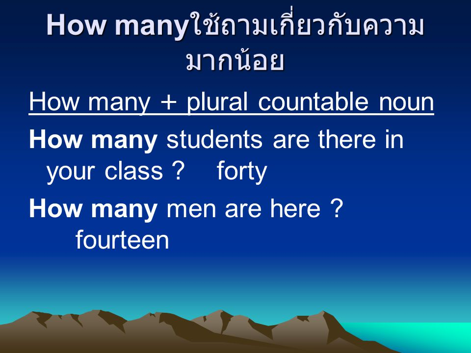 How many ใช้ถามเกี่ยวกับความ มากน้อย How many + plural countable noun How many students are there in your class forty How many men are here .
