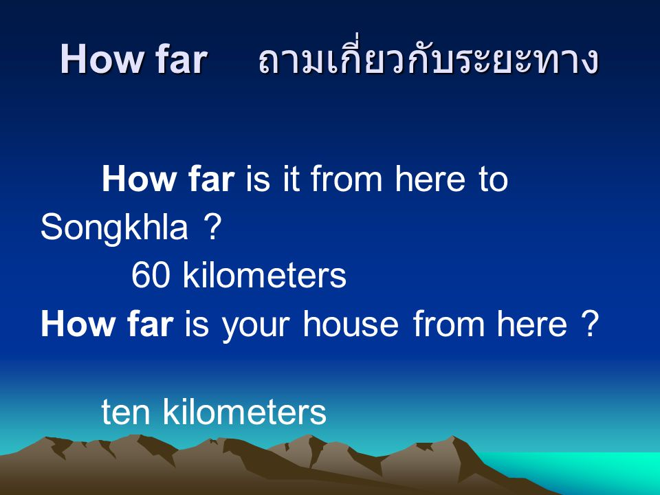 How far ถามเกี่ยวกับระยะทาง How far is it from here to Songkhla ? 60 kilometers How far is your house from here ? ten kilometers