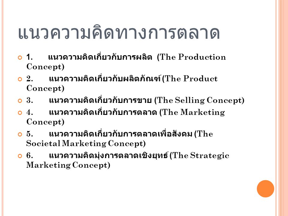 แนวความคิดทางการตลาด 1. แนวความคิดเกี่ยวกับการผลิต (The Production Concept) 2. แนวความคิดเกี่ยวกับผลิตภัณฑ์ (The Product Concept) 3. แนวความคิดเกี่ยวก
