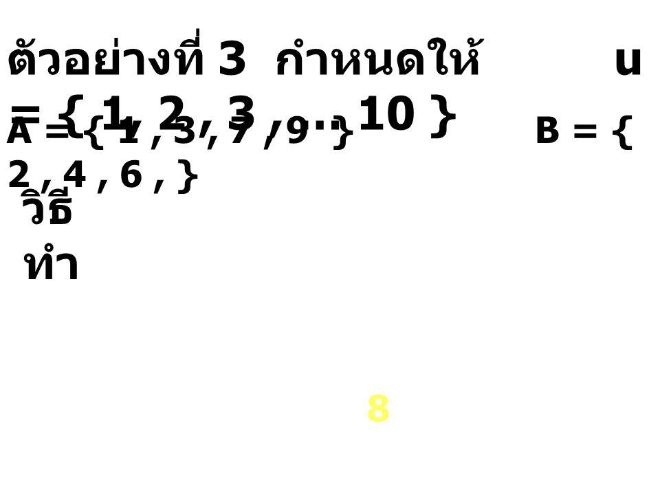 ตัวอย่างที่ 3 กำหนดให้ u = { 1, 2, 3, … 10 } A = { 1, 3, 7, 9 } B = { 2, 4, 6, } B 8 วิธี ทำ