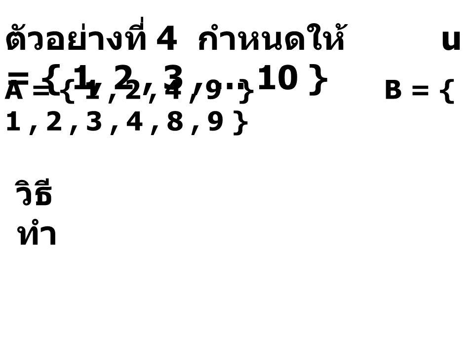 ตัวอย่างที่ 4 กำหนดให้ u = { 1, 2, 3, … 10 } A = { 1, 2, 4, 9 } B = { 1, 2, 3, 4, 8, 9 } วิธี ทำ