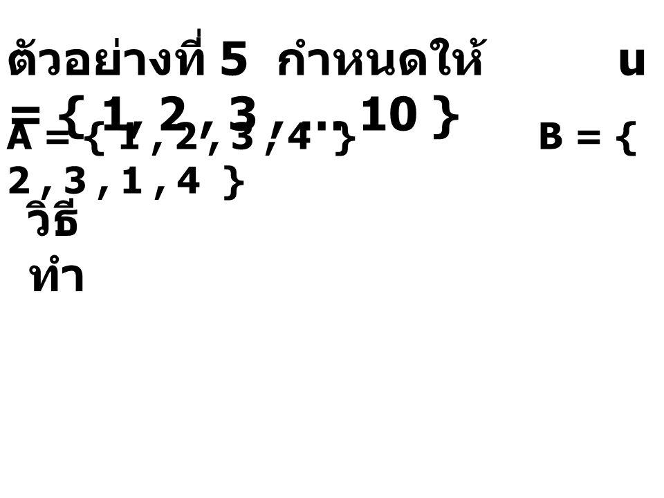ตัวอย่างที่ 5 กำหนดให้ u = { 1, 2, 3, … 10 } A = { 1, 2, 3, 4 } B = { 2, 3, 1, 4 } วิธี ทำ