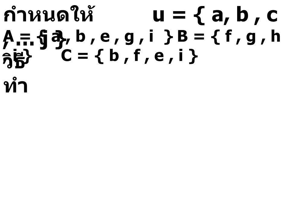กำหนดให้ u = { a, b, c, … j } A = { a, b, e, g, i }B = { f, g, h, i }C = { b, f, e, i } วิธี ทำ C h e b