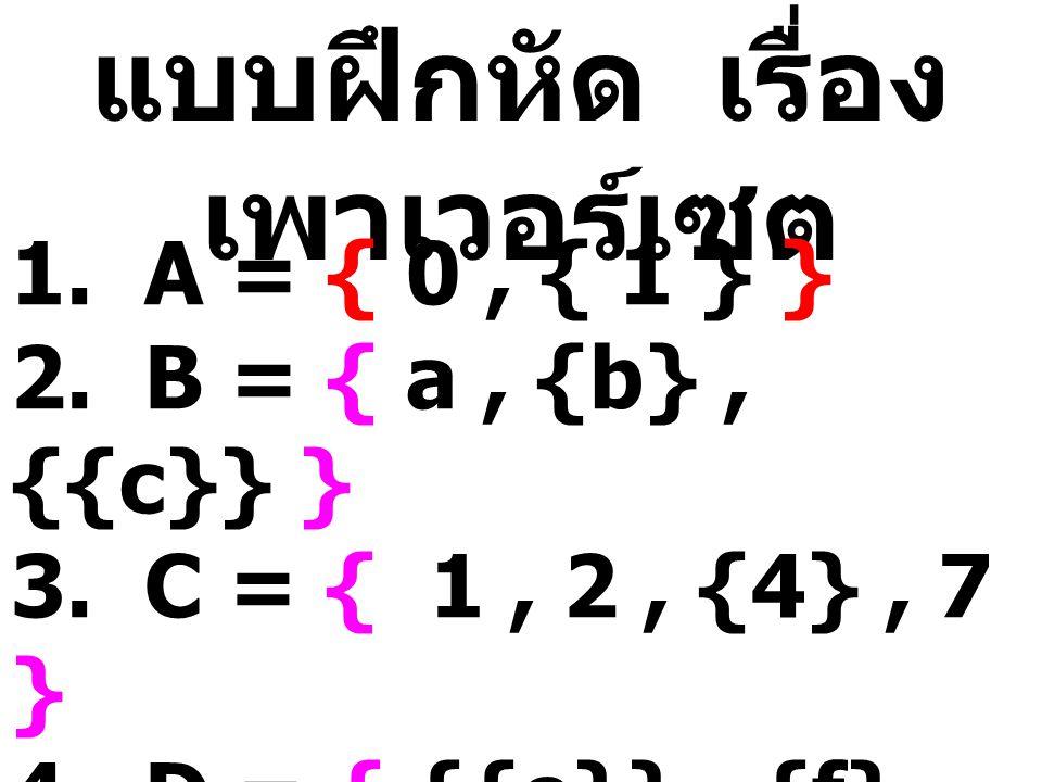 แบบฝึกหัด เรื่อง เพาเวอร์เซต 1. A = { 0, { 1 } } 2. B = { a, {b}, {{c}} } 3. C = { 1, 2, {4}, 7 } 4. D = { {{e}}, {f}, {{{g}}} } 5. E = { 1, 2, 3, 4,