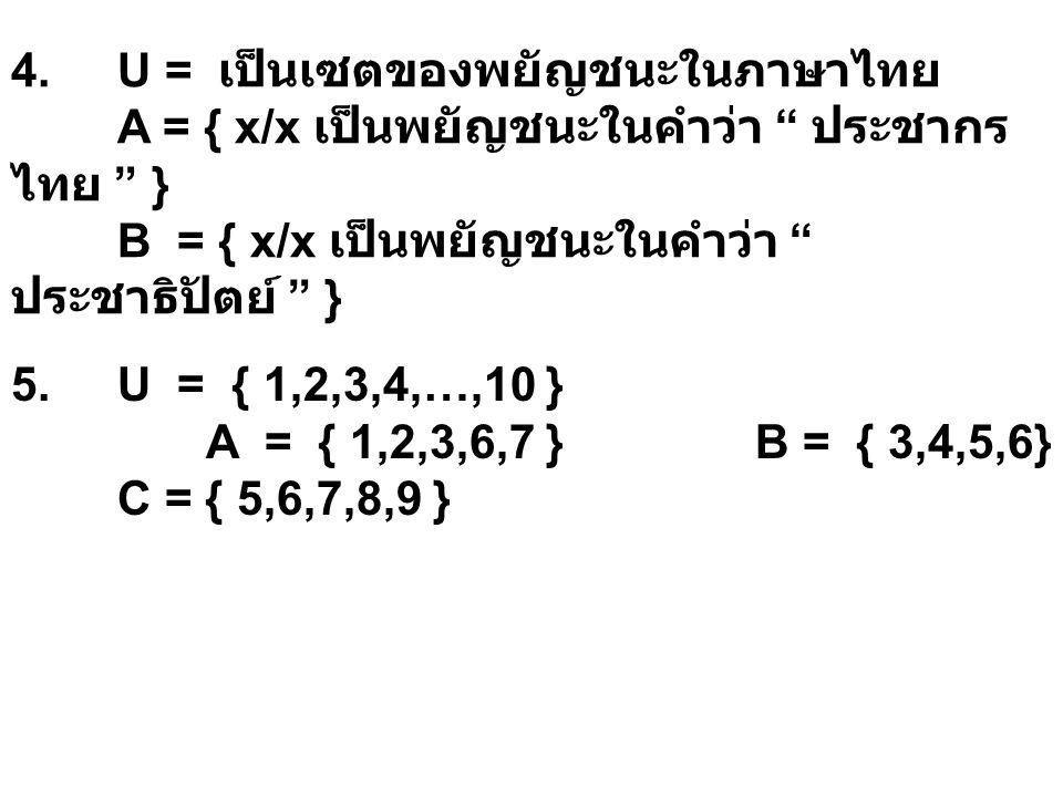 """4. U = เป็นเซตของพยัญชนะในภาษาไทย A = { x/x เป็นพยัญชนะในคำว่า """" ประชากร ไทย """" } B = { x/x เป็นพยัญชนะในคำว่า """" ประชาธิปัตย์ """" } 5. U = { 1,2,3,4,…,10"""