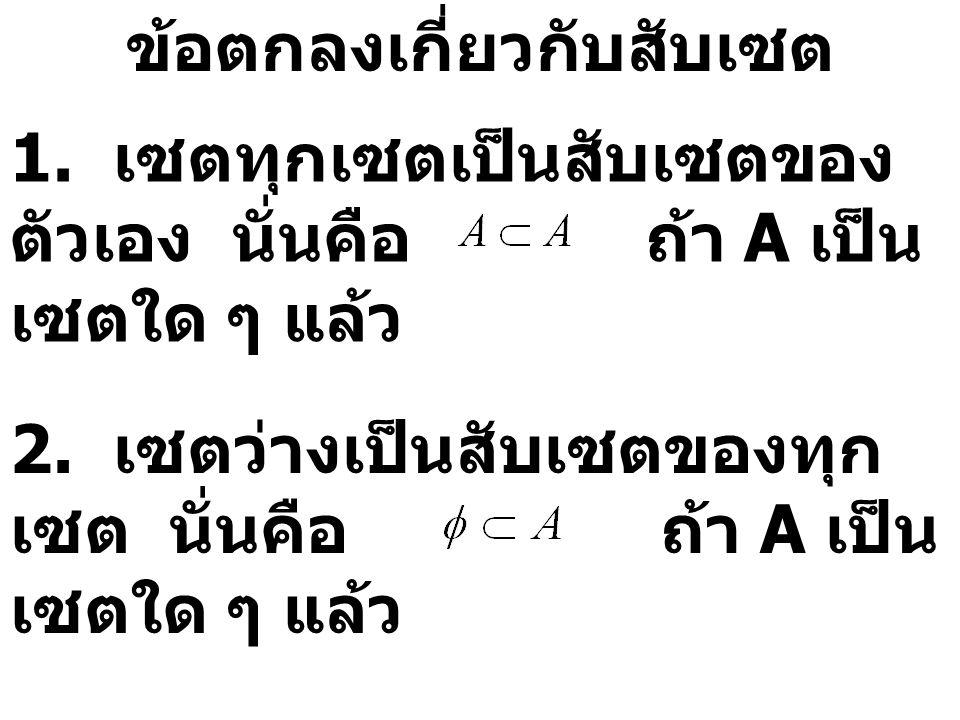ข้อตกลงเกี่ยวกับสับเซต 1. เซตทุกเซตเป็นสับเซตของ ตัวเอง นั่นคือ ถ้า A เป็น เซตใด ๆ แล้ว 2. เซตว่างเป็นสับเซตของทุก เซต นั่นคือ ถ้า A เป็น เซตใด ๆ แล้ว