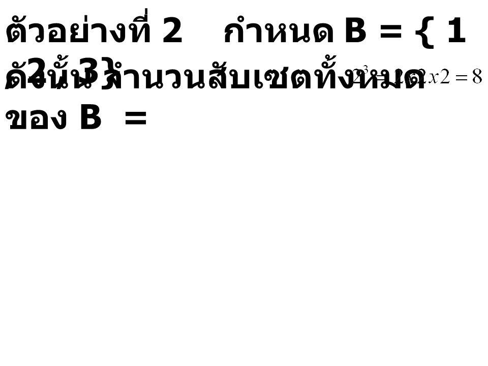 ตัวอย่างที่ 2 กำหนด B = { 1, 2, 3} ดังนั้น จำนวนสับเซตทั้งหมด ของ B =