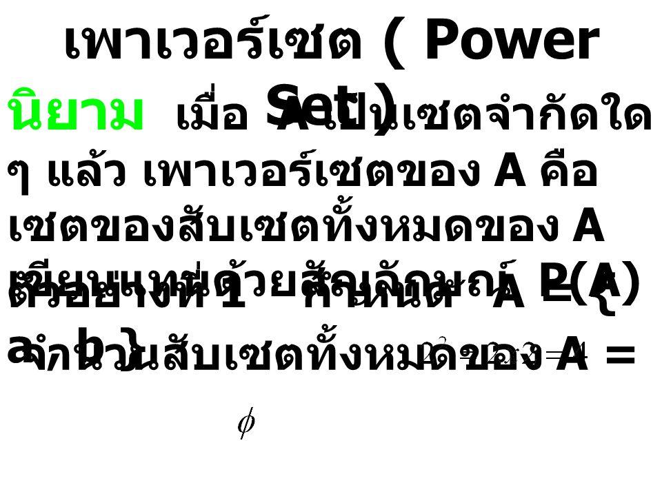เพาเวอร์เซต ( Power Set ) นิยาม เมื่อ A เป็นเซตจำกัดใด ๆ แล้ว เพาเวอร์เซตของ A คือ เซตของสับเซตทั้งหมดของ A เขียนแทนด้วยสัญลักษณ์ P(A) ตัวอย่างที่ 1 ก