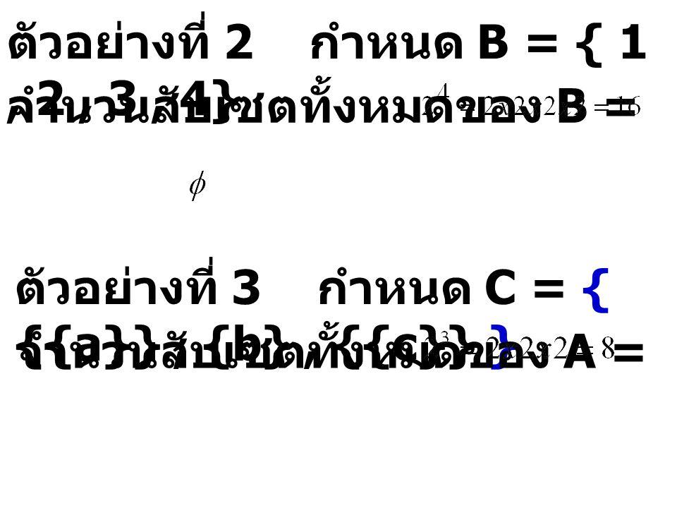 ตัวอย่างที่ 2 กำหนด B = { 1, 2, 3, 4} จำนวนสับเซตทั้งหมดของ B = ตัวอย่างที่ 3 กำหนด C = { {{a}}, {b}, {{c}} } จำนวนสับเซตทั้งหมดของ A =