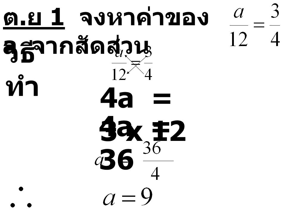 ต. ย 1 จงหาค่าของ a จากสัดส่วน วิธี ทำ 4a = 3 x 12 4a = 36