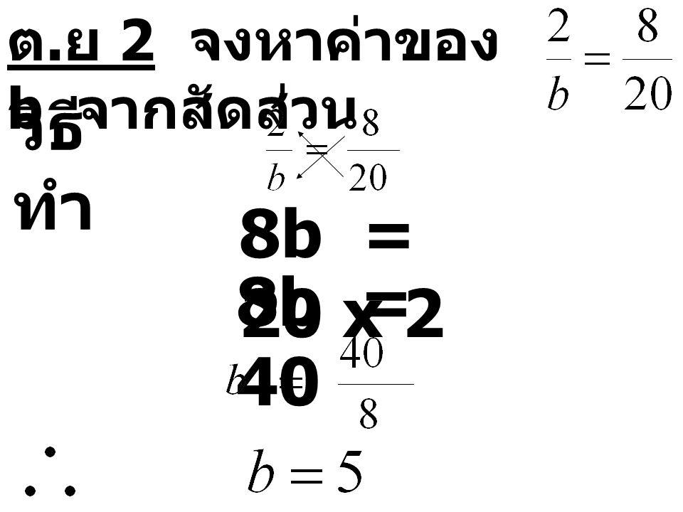 ต. ย 2 จงหาค่าของ b จากสัดส่วน วิธี ทำ 8b = 20 x 2 8b = 40