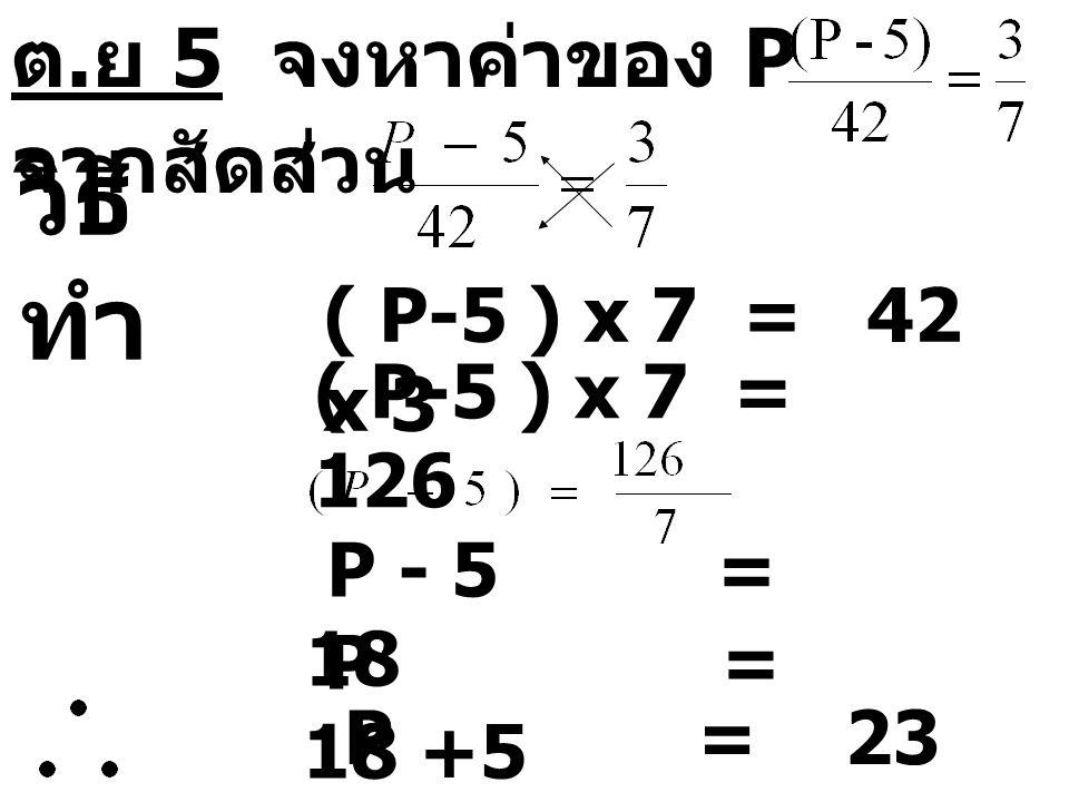 ต. ย 5 จงหาค่าของ P จากสัดส่วน วิธี ทำ ( P-5 ) x 7 = 42 x 3 ( P-5 ) x 7 = 126 P - 5 = 18 P = 18 +5 P = 23