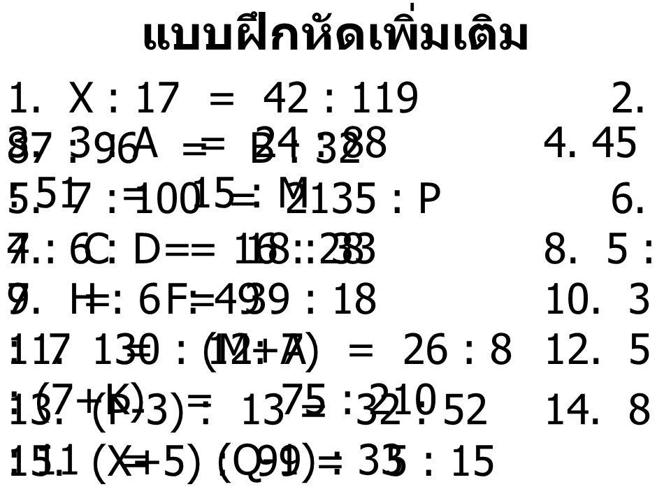 แบบฝึกหัดเพิ่มเติม 1. X : 17 = 42 : 1192. 87 : 96 = B : 32 3. 3 : A = 24 : 884. 45 : 51 = 15 : M 5. 7 : 100 = 2135 : P6. 4 : C = 16 : 287. 6 : D = 18