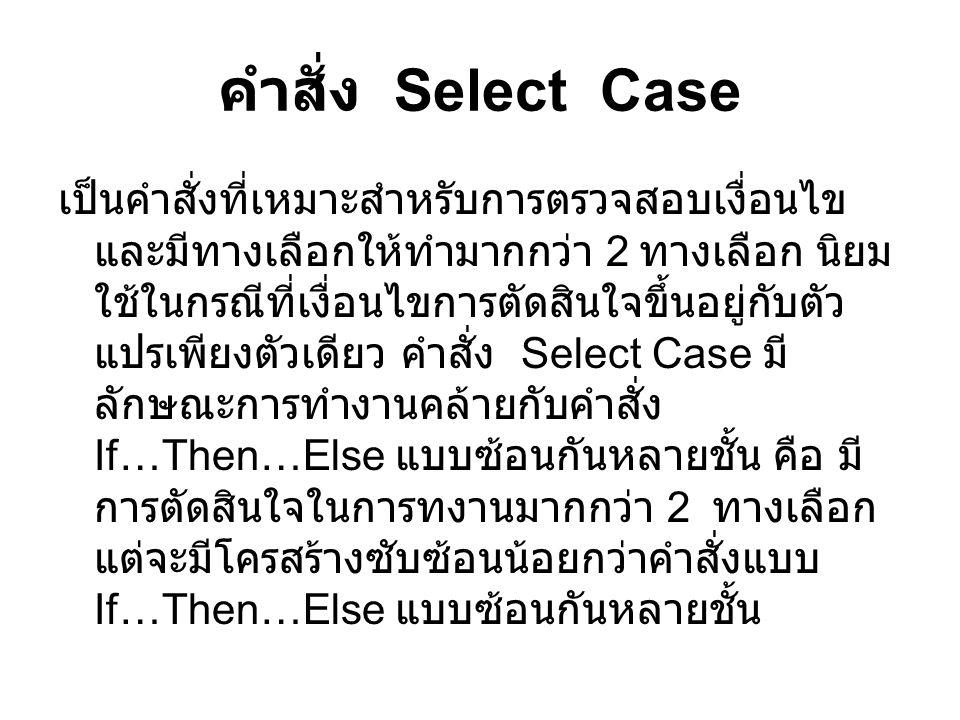 คำสั่ง Select Case เป็นคำสั่งที่เหมาะสำหรับการตรวจสอบเงื่อนไข และมีทางเลือกให้ทำมากกว่า 2 ทางเลือก นิยม ใช้ในกรณีที่เงื่อนไขการตัดสินใจขึ้นอยู่กับตัว แปรเพียงตัวเดียว คำสั่ง Select Case มี ลักษณะการทำงานคล้ายกับคำสั่ง If…Then…Else แบบซ้อนกันหลายชั้น คือ มี การตัดสินใจในการทงานมากกว่า 2 ทางเลือก แต่จะมีโครสร้างซับซ้อนน้อยกว่าคำสั่งแบบ If…Then…Else แบบซ้อนกันหลายชั้น