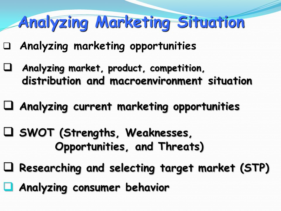 Analyzing Marketing Situation  Analyzing consumer behavior  Analyzing market, product, competition, distribution and macroenvironment situation distribution and macroenvironment situation  Analyzing current marketing opportunities  SWOT (Strengths, Weaknesses, Opportunities, and Threats) Opportunities, and Threats)  Researching and selecting target market (STP)  Analyzing marketing opportunities
