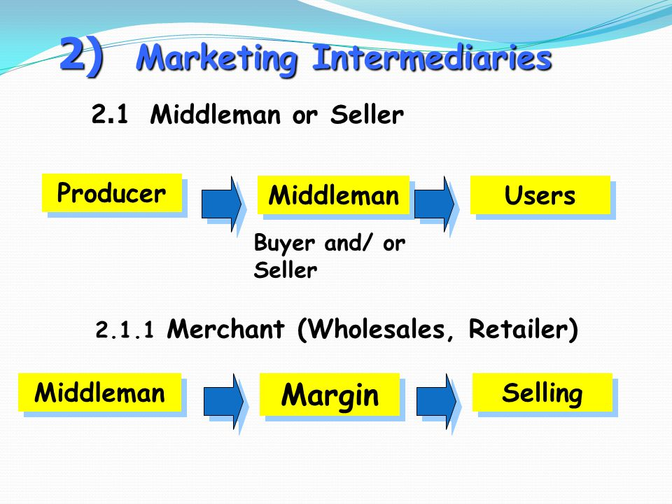 2) Marketing Intermediaries 2.1 Middleman or Seller Producer Middleman Users Buyer and/ or Seller 2.1.1 Merchant (Wholesales, Retailer) Middleman Margin Selling