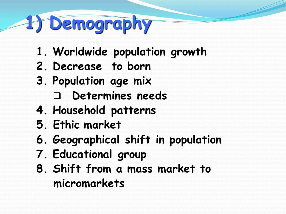 1) Demography 1. Worldwide population growth 2. Decrease to born 3. Population age mix  Determines needs 4. Household patterns 5.Ethic market 6. Geog