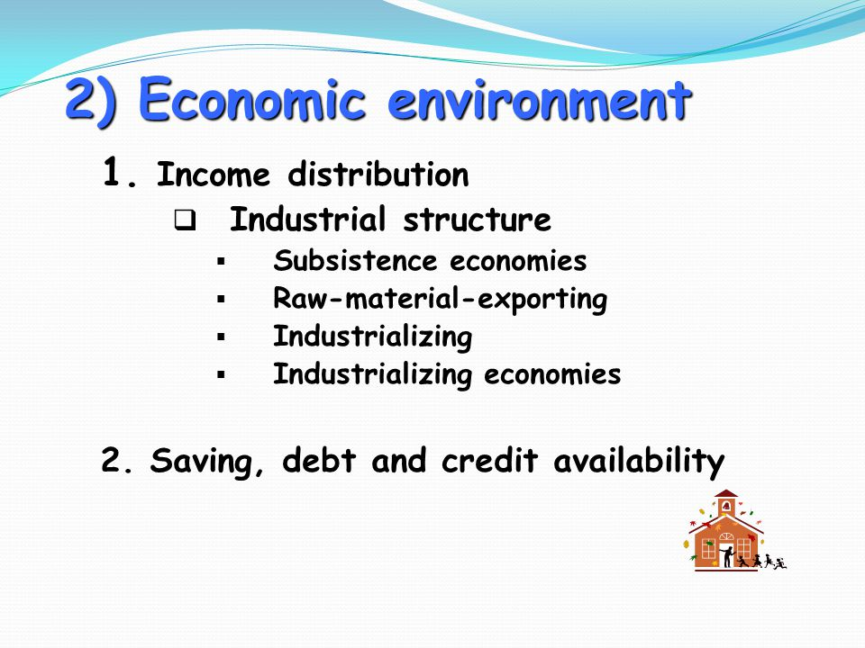 2) Economic environment 1. Income distribution  Industrial structure  Subsistence economies  Raw-material-exporting  Industrializing  Industriali