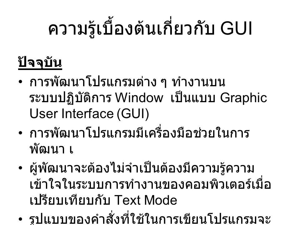 ความรู้เบื้องต้นเกี่ยวกับ GUI ปัจจุบัน การพัฒนาโปรแกรมต่าง ๆ ทำงานบน ระบบปฏิบัติการ Window เป็นแบบ Graphic User Interface (GUI) การพัฒนาโปรแกรมมีเครื่องมือช่วยในการ พัฒนา เ ผู้พัฒนาจะต้องไม่จำเป็นต้องมีความรู้ความ เข้าใจในระบบการทำงานของคอมพิวเตอร์เมื่อ เปรียบเทียบกับ Text Mode รูปแบบของคำสั่งที่ใช้ในการเขียนโปรแกรมจะ เป็นแบบออบเจ็ก (OOP :Object Oriented Programming)