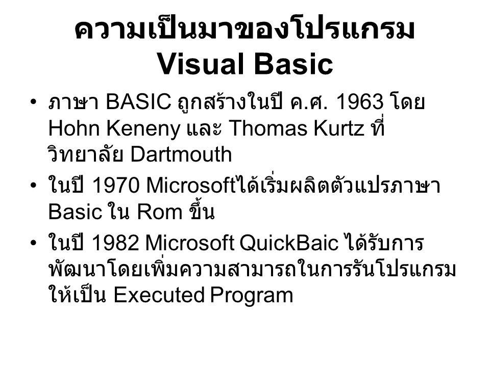 ความเป็นมาของโปรแกรม Visual Basic โปรแกรมนี้ได้พัฒนามาจาก ภาษาเบสิค และยังได้พัฒนาต่อเป็นภาษา VB.Net ใน ปัจจุบัน โปรแกรม Visual Basic ทำงานบน ระบบปฏิบัติการ Window เป็นแบบ Graphic User Interface (GUI)