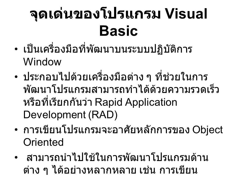 จุดเด่นของโปรแกรม Visual Basic เป็นเครื่องมือที่พัฒนาบนระบบปฏิบัติการ Window ประกอบไปด้วยเครื่องมือต่าง ๆ ที่ช่วยในการ พัฒนาโปรแกรมสามารถทำได้ด้วยความรวดเร็ว หรือที่เรียกกันว่า Rapid Application Development (RAD) การเขียนโปรแกรมจะอาศัยหลักการของ Object Oriented สามารถนำไปใช้ในการพัฒนาโปรแกรมด้าน ต่าง ๆ ได้อย่างหลากหลาย เช่น การเขียน โปรแกรมบริหารฐานข้อมูล การเขียนโปรแกรม ด้านอินเทอร์เน็ต การเขียนโปรแกรมเชิงวัตถุ เป็นต้น