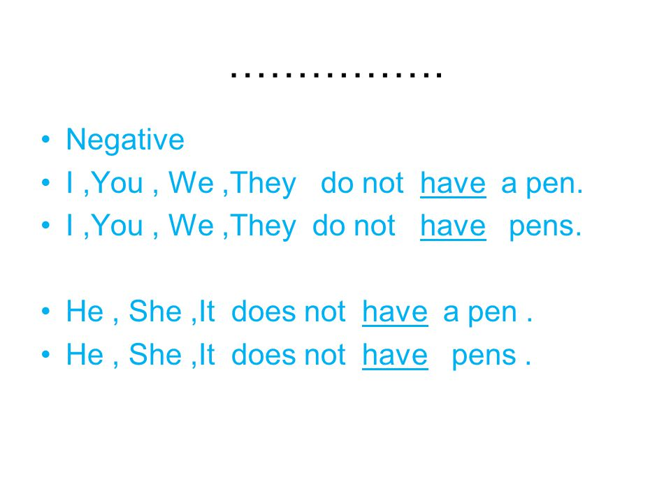 …………….Negative I,You, We,They do not have a pen. I,You, We,They do not have pens.