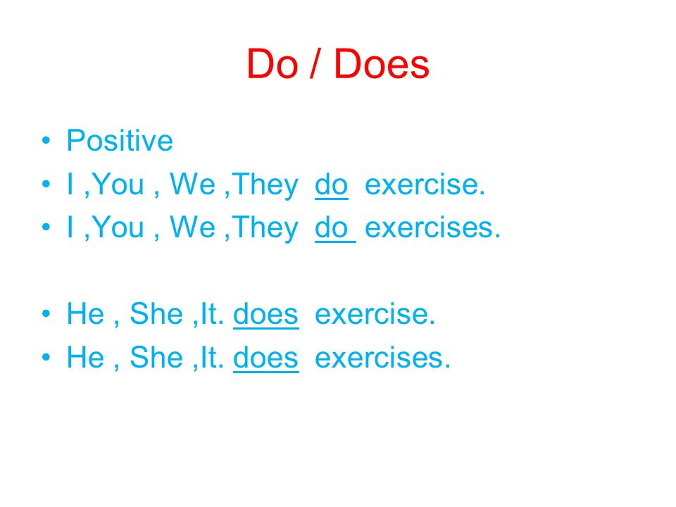 Do / Does Positive I,You, We,They do exercise. I,You, We,They do exercises. He, She,It. does exercise. He, She,It. does exercises.