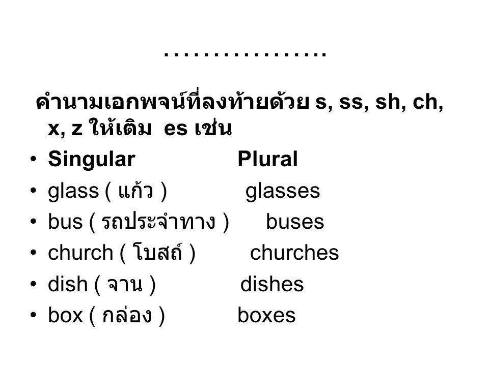 …………….. คำนามเอกพจน์ที่ลงท้ายด้วย s, ss, sh, ch, x, z ให้เติม es เช่น Singular Plural glass ( แก้ว ) glasses bus ( รถประจำทาง ) buses church ( โบสถ์ )
