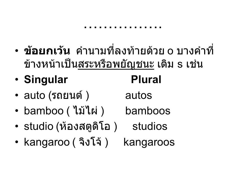 ……………… ข้อยกเว้น นามที่ลงท้ายด้วย o บางคำจะเติม s หรือ es ได้ทั้งสองอย่าง Singular Plural cargo ( สินค้า ) cargos,cargoes mango ( มะม่วง ) mangos,mangoes buffalo ( ควาย ) buffalos, buffaloes motto ( ภาษิตประจำใจ ) mottos,mottoes