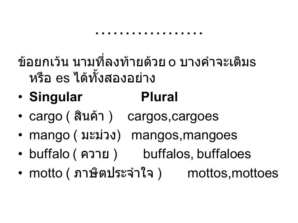 ……………… ข้อยกเว้น นามที่ลงท้ายด้วย o บางคำจะเติม s หรือ es ได้ทั้งสองอย่าง Singular Plural cargo ( สินค้า ) cargos,cargoes mango ( มะม่วง ) mangos,mang