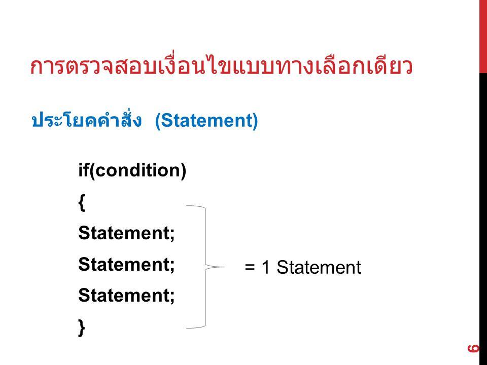 if(condition) { Statement; } 6 การตรวจสอบเงื่อนไขแบบทางเลือกเดียว = 1 Statement ประโยคคำสั่ง (Statement)