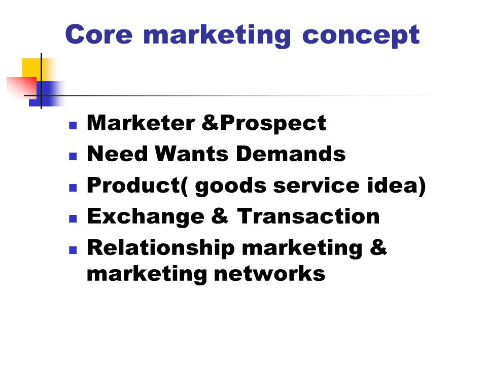 Core marketing concept Marketer &Prospect Need Wants Demands Product( goods service idea) Exchange & Transaction Relationship marketing & marketing ne