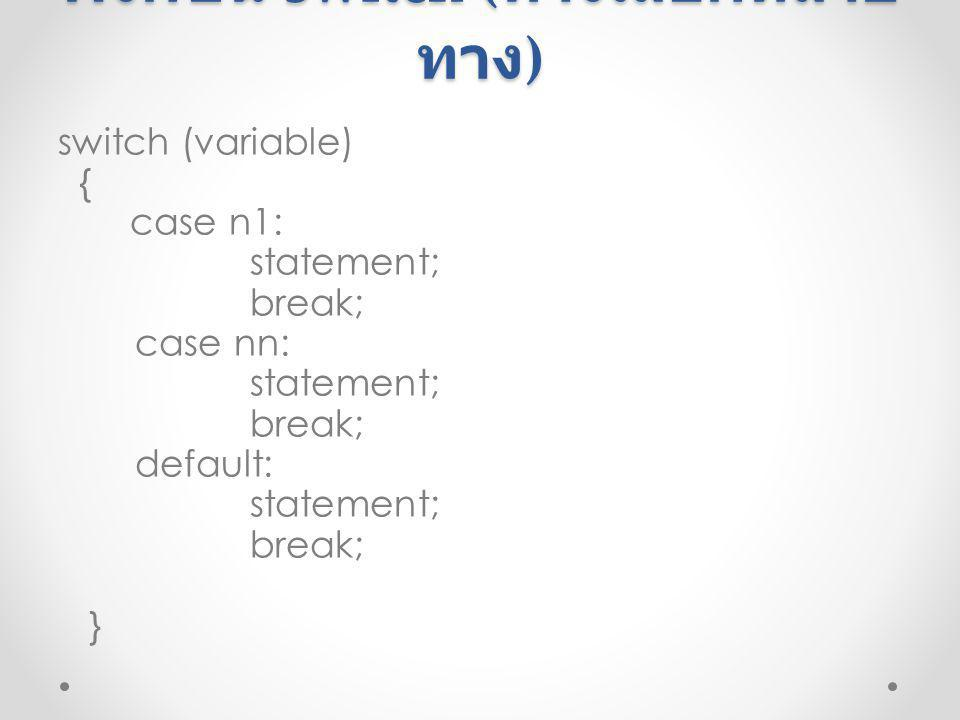 ฟังก์ชัน switch ( ทางเลือกหลาย ทาง ) switch (variable) { case n1: statement; break; case nn: statement; break; default: statement; break; }