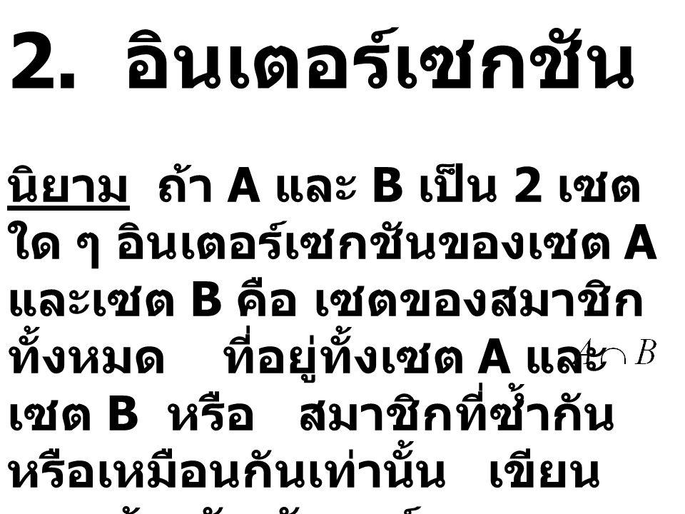 2. อินเตอร์เซกชัน นิยาม ถ้า A และ B เป็น 2 เซต ใด ๆ อินเตอร์เซกชันของเซต A และเซต B คือ เซตของสมาชิก ทั้งหมด ที่อยู่ทั้งเซต A และ เซต B หรือ สมาชิกที่