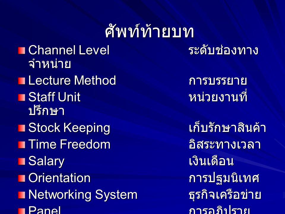 ศัพท์ท้ายบท Channel Level ระดับช่องทาง จำหน่าย Lecture Method การบรรยาย Staff Unit หน่วยงานที่ ปรึกษา Stock Keeping เก็บรักษาสินค้า Time Freedom อิสระ