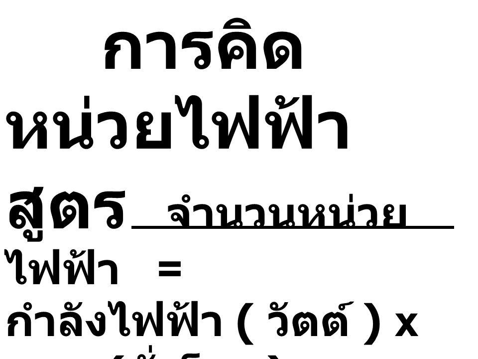 การคิด หน่วยไฟฟ้า สูตร จำนวนหน่วย ไฟฟ้า = กำลังไฟฟ้า ( วัตต์ ) x เวลา ( ชั่วโมง ) 1,000