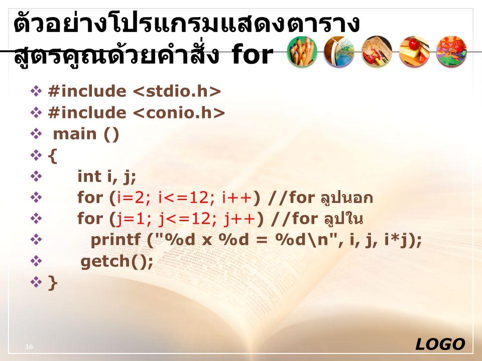 LOGO 16 ตัวอย่างโปรแกรมแสดงตาราง สูตรคูณด้วยคำสั่ง for  #include  main ()  {  int i, j;  for (i=2; i<=12; i++) //for ลูปนอก  for (j=1; j<=12; j+