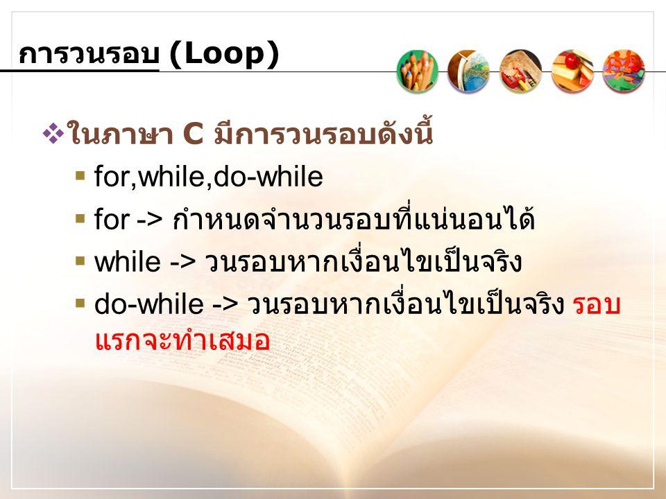 การวนรอบ (Loop)  ในภาษา C มีการวนรอบดังนี้  for,while,do-while  for -> กำหนดจำนวนรอบที่แน่นอนได้  while -> วนรอบหากเงื่อนไขเป็นจริง  do-while ->