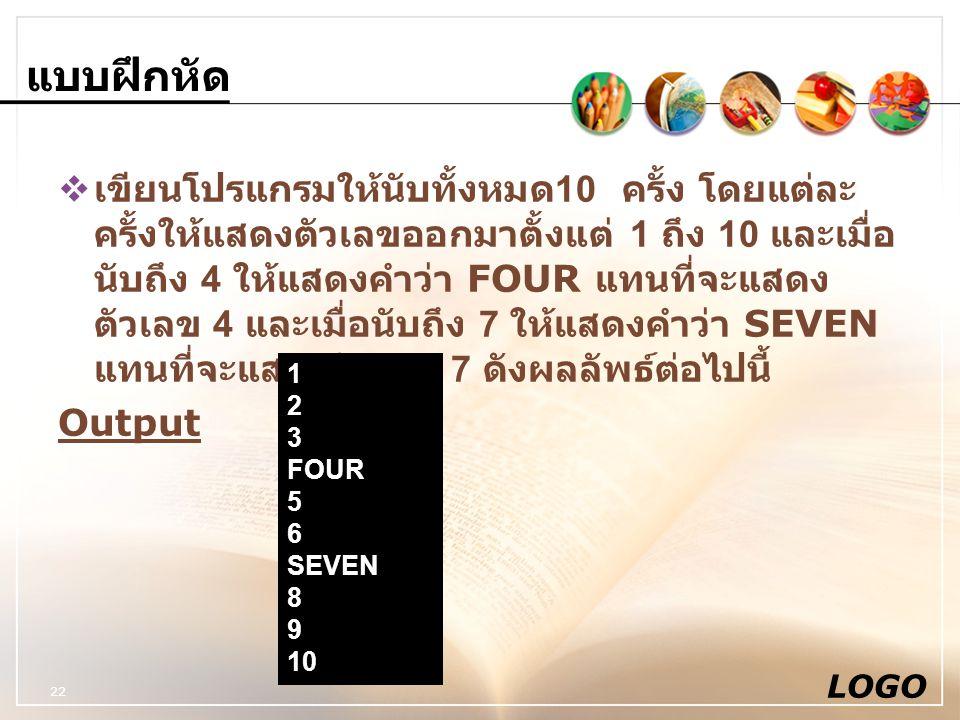 แบบฝึกหัด  เขียนโปรแกรมให้นับทั้งหมด 10 ครั้ง โดยแต่ละ ครั้งให้แสดงตัวเลขออกมาตั้งแต่ 1 ถึง 10 และเมื่อ นับถึง 4 ให้แสดงคำว่า FOUR แทนที่จะแสดง ตัวเล