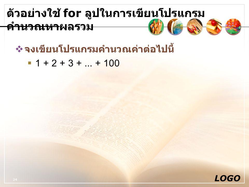 LOGO 24 ตัวอย่างใช้ for ลูปในการเขียนโปรแกรม คำนวณหาผลรวม  จงเขียนโปรแกรมคำนวณค่าต่อไปนี้  1 + 2 + 3 +... + 100