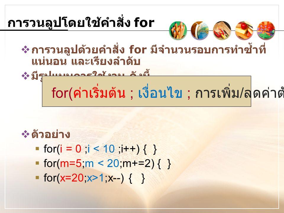  การวนลูปด้วยคำสั่ง for มีจำนวนรอบการทำซ้ำที่ แน่นอน และเรียงลำดับ  มีรูปแบบการใช้งาน ดังนี้  ตัวอย่าง  for(i = 0 ;i < 10 ;i++) { }  for(m=5;m <