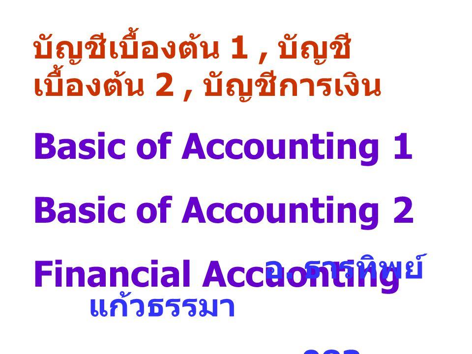 บัญชีเบื้องต้น 1, บัญชี เบื้องต้น 2, บัญชีการเงิน Basic of Accounting 1 Basic of Accounting 2 Financial Accuonting อ. ธารทิพย์ แก้วธรรมา 083- 9893218