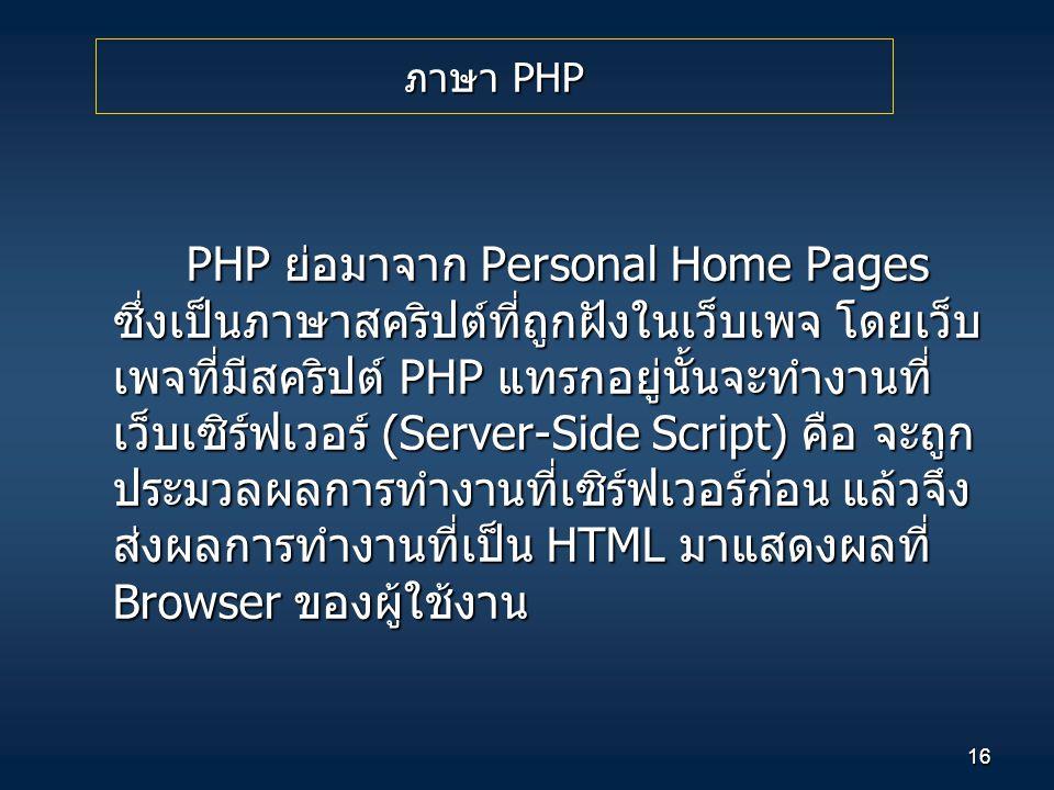 16 PHP ย่อมาจาก Personal Home Pages ซึ่งเป็นภาษาสคริปต์ที่ถูกฝังในเว็บเพจ โดยเว็บ เพจที่มีสคริปต์ PHP แทรกอยู่นั้นจะทำงานที่ เว็บเซิร์ฟเวอร์ (Server-S