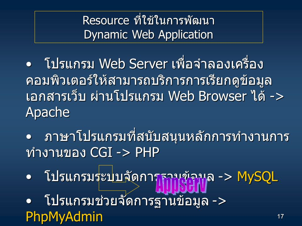 17 Resource ที่ใช้ในการพัฒนา Dynamic Web Application โปรแกรม Web Server เพื่อจำลองเครื่อง คอมพิวเตอร์ให้สามารถบริการการเรียกดูข้อมูล เอกสารเว็บ ผ่านโปรแกรม Web Browser ได้ -> Apache โปรแกรม Web Server เพื่อจำลองเครื่อง คอมพิวเตอร์ให้สามารถบริการการเรียกดูข้อมูล เอกสารเว็บ ผ่านโปรแกรม Web Browser ได้ -> Apache ภาษาโปรแกรมที่สนับสนุนหลักการทำงานการ ทำงานของ CGI -> PHP ภาษาโปรแกรมที่สนับสนุนหลักการทำงานการ ทำงานของ CGI -> PHP โปรแกรมระบบจัดการฐานข้อมูล -> MySQL โปรแกรมระบบจัดการฐานข้อมูล -> MySQL โปรแกรมช่วยจัดการฐานข้อมูล -> PhpMyAdmin โปรแกรมช่วยจัดการฐานข้อมูล -> PhpMyAdmin