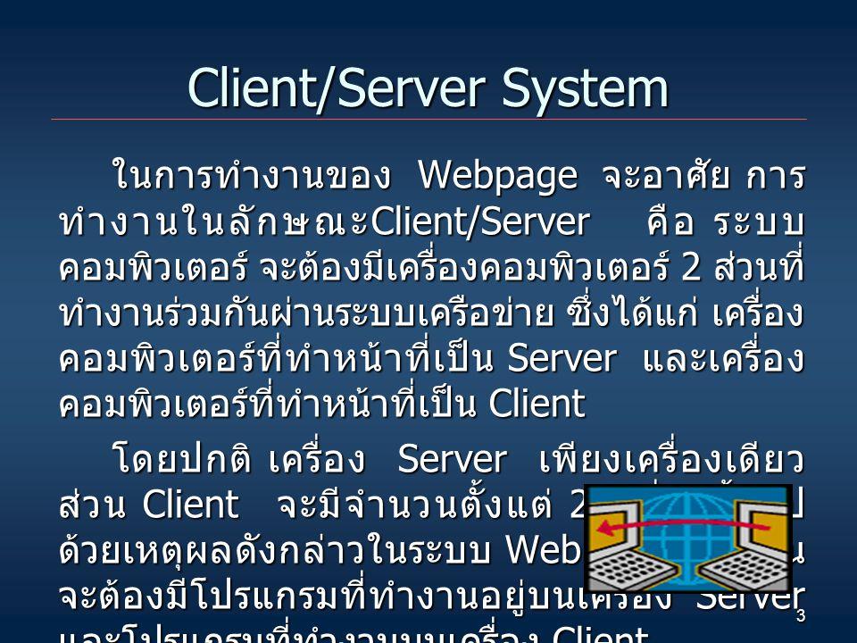 3 Client/Server System ในการทำงานของ Webpage จะอาศัย การ ทำงานในลักษณะ Client/Server คือ ระบบ คอมพิวเตอร์ จะต้องมีเครื่องคอมพิวเตอร์ 2 ส่วนที่ ทำงานร่วมกันผ่านระบบเครือข่าย ซึ่งได้แก่ เครื่อง คอมพิวเตอร์ที่ทำหน้าที่เป็น Server และเครื่อง คอมพิวเตอร์ที่ทำหน้าที่เป็น Client โดยปกติ เครื่อง Server เพียงเครื่องเดียว ส่วน Client จะมีจำนวนตั้งแต่ 2 เครื่องขึ้นไป ด้วยเหตุผลดังกล่าวในระบบ Webpage ก็จำเป็น จะต้องมีโปรแกรมที่ทำงานอยู่บนเครื่อง Server และโปรแกรมที่ทำงานบนเครื่อง Client.