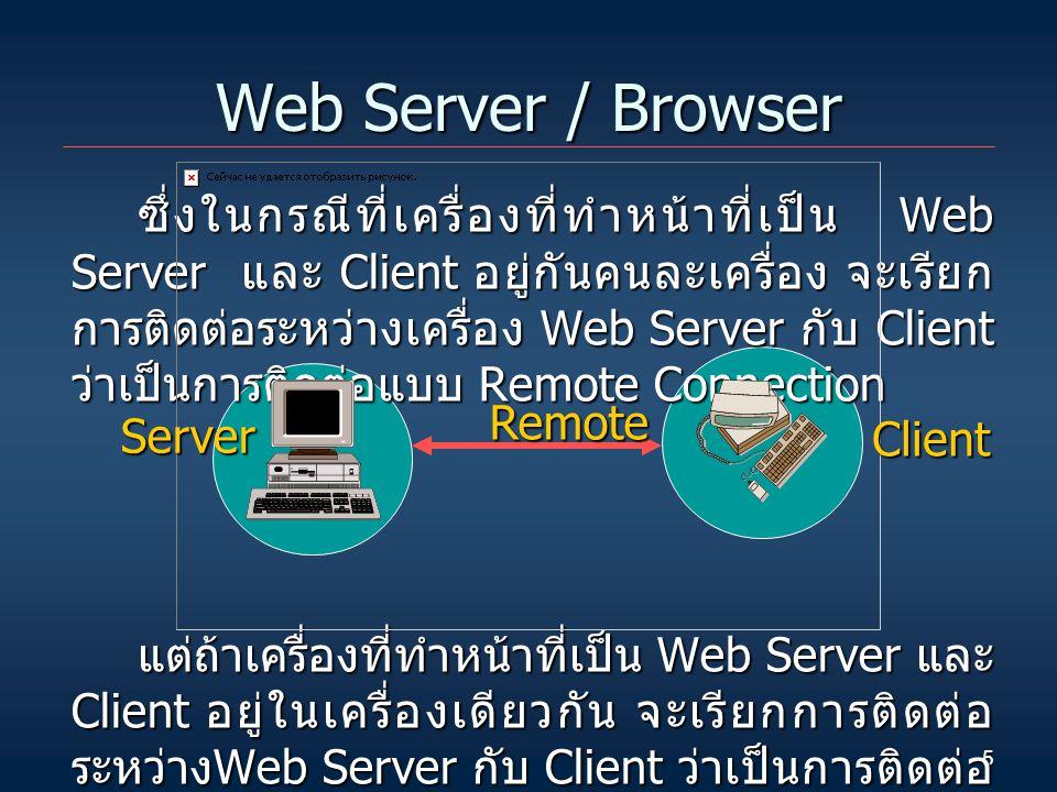5 Web Server / Browser ซึ่งในกรณีที่เครื่องที่ทำหน้าที่เป็น Web Server และ Client อยู่กันคนละเครื่อง จะเรียก การติดต่อระหว่างเครื่อง Web Server กับ Client ว่าเป็นการติดต่อแบบ Remote Connection แต่ถ้าเครื่องที่ทำหน้าที่เป็น Web Server และ Client อยู่ในเครื่องเดียวกัน จะเรียกการติดต่อ ระหว่าง Web Server กับ Client ว่าเป็นการติดต่อ แบบ Local Connection Server Client Remote