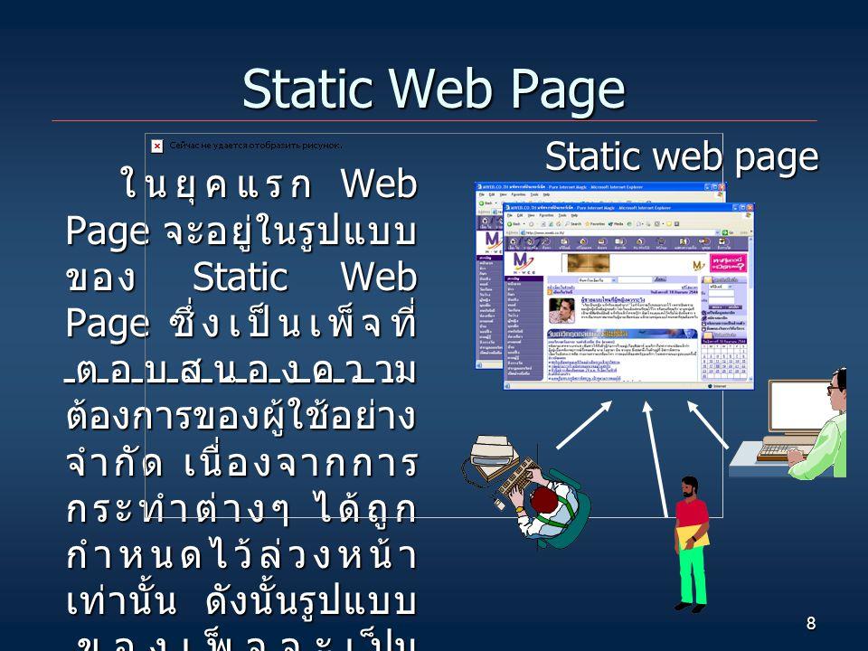 8 Static Web Page ในยุคแรก Web Page จะอยู่ในรูปแบบ ของ Static Web Page ซึ่งเป็นเพ็จที่ ตอบสนองความ ต้องการของผู้ใช้อย่าง จำกัด เนื่องจากการ กระทำต่างๆ ได้ถูก กำหนดไว้ล่วงหน้า เท่านั้น ดังนั้นรูปแบบ ของเพ็จจะเป็น แบบเดิมอยู่เสมอไม่ว่า ผู้เรียกเพ็จนั้นจะเป็น ใคร, เวลาใด หรือเข้า มาดูจากที่ไหน Static web page